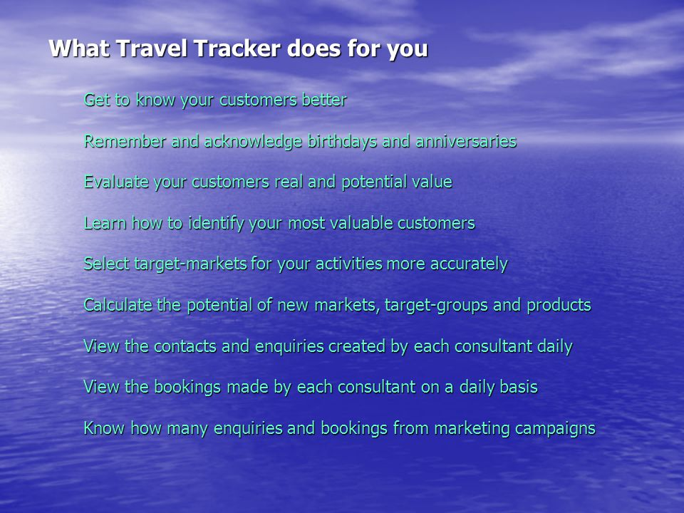 What Travel Tracker does for you Get to know your customers better Remember and acknowledge birthdays and anniversaries Evaluate your customers real and potential value Learn how to identify your most valuable customers Select target-markets for your activities more accurately Calculate the potential of new markets, target-groups and products View the contacts and enquiries created by each consultant daily View the bookings made by each consultant on a daily basis Know how many enquiries and bookings from marketing campaigns