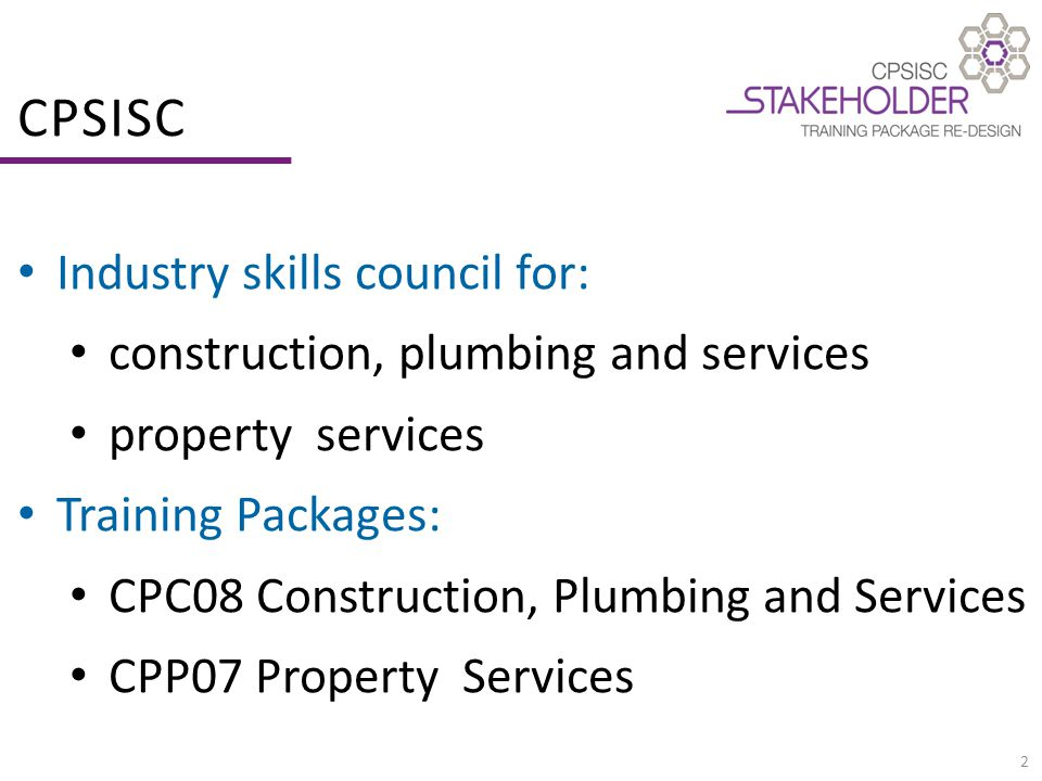 2 CPSISC Industry skills council for: construction, plumbing and services property services Training Packages: CPC08 Construction, Plumbing and Services CPP07 Property Services