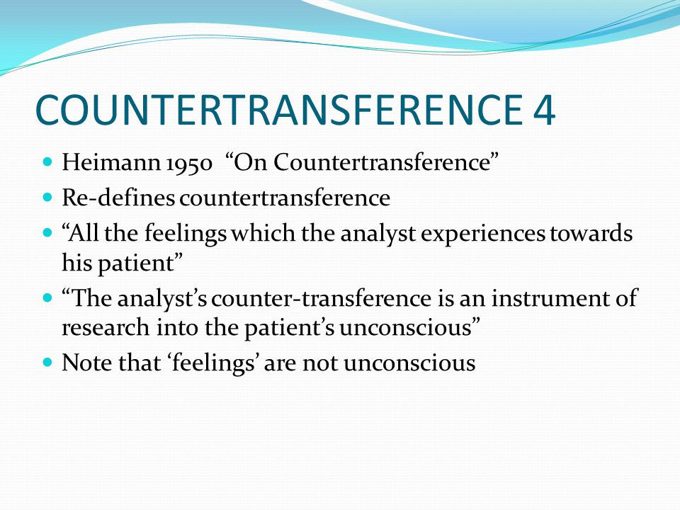 COUNTERTRANSFERENCE 4 Heimann 1950 On Countertransference Re-defines countertransference All the feelings which the analyst experiences towards his patient The analyst's counter-transference is an instrument of research into the patient's unconscious Note that 'feelings' are not unconscious