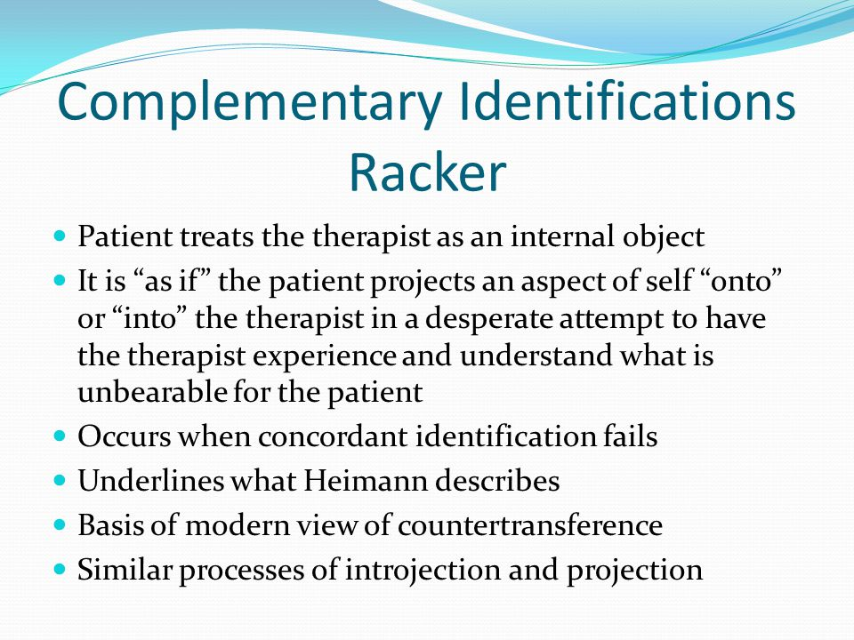 Complementary Identifications Racker Patient treats the therapist as an internal object It is as if the patient projects an aspect of self onto or into the therapist in a desperate attempt to have the therapist experience and understand what is unbearable for the patient Occurs when concordant identification fails Underlines what Heimann describes Basis of modern view of countertransference Similar processes of introjection and projection
