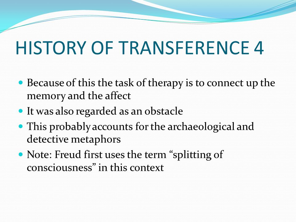 HISTORY OF TRANSFERENCE 4 Because of this the task of therapy is to connect up the memory and the affect It was also regarded as an obstacle This probably accounts for the archaeological and detective metaphors Note: Freud first uses the term splitting of consciousness in this context