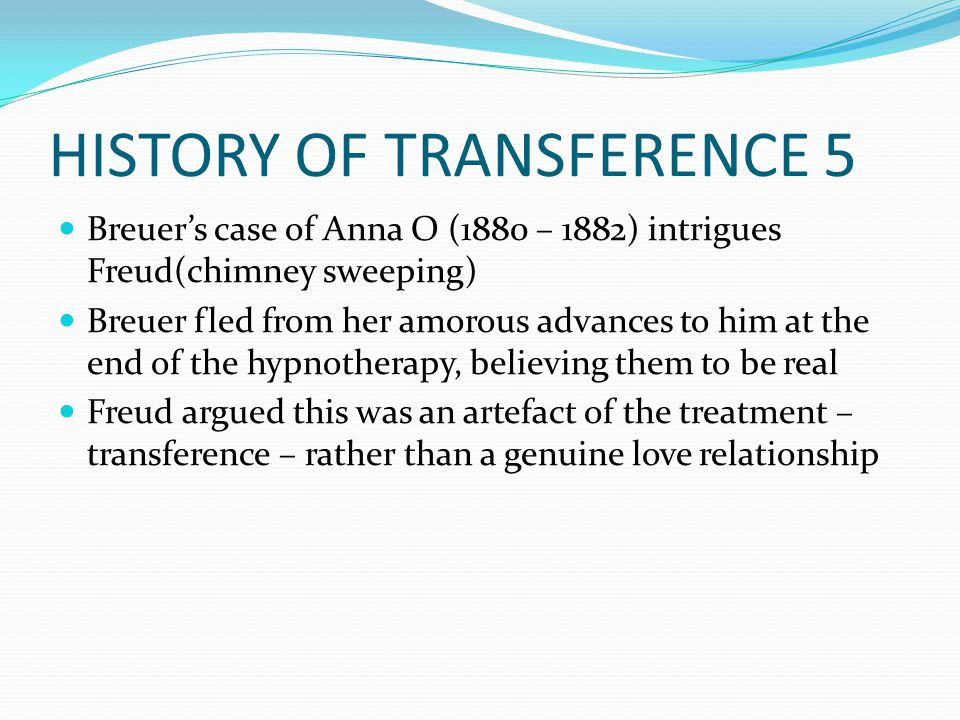 HISTORY OF TRANSFERENCE 5 Breuer's case of Anna O (1880 – 1882) intrigues Freud(chimney sweeping) Breuer fled from her amorous advances to him at the end of the hypnotherapy, believing them to be real Freud argued this was an artefact of the treatment – transference – rather than a genuine love relationship