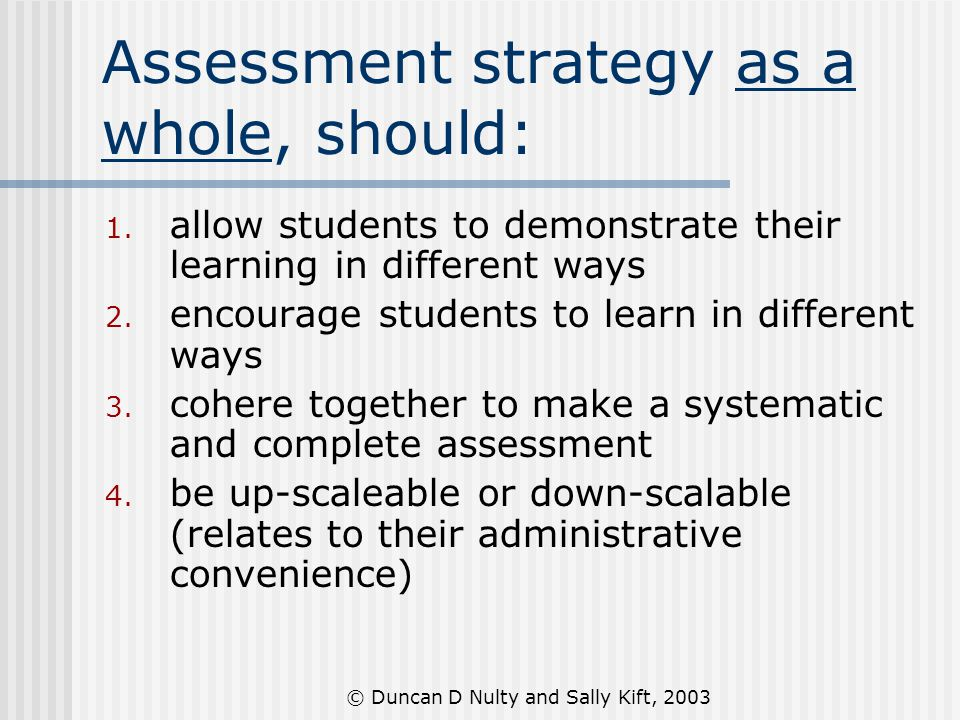 © Duncan D Nulty and Sally Kift, 2003 Assessment strategy as a whole, should: 1.