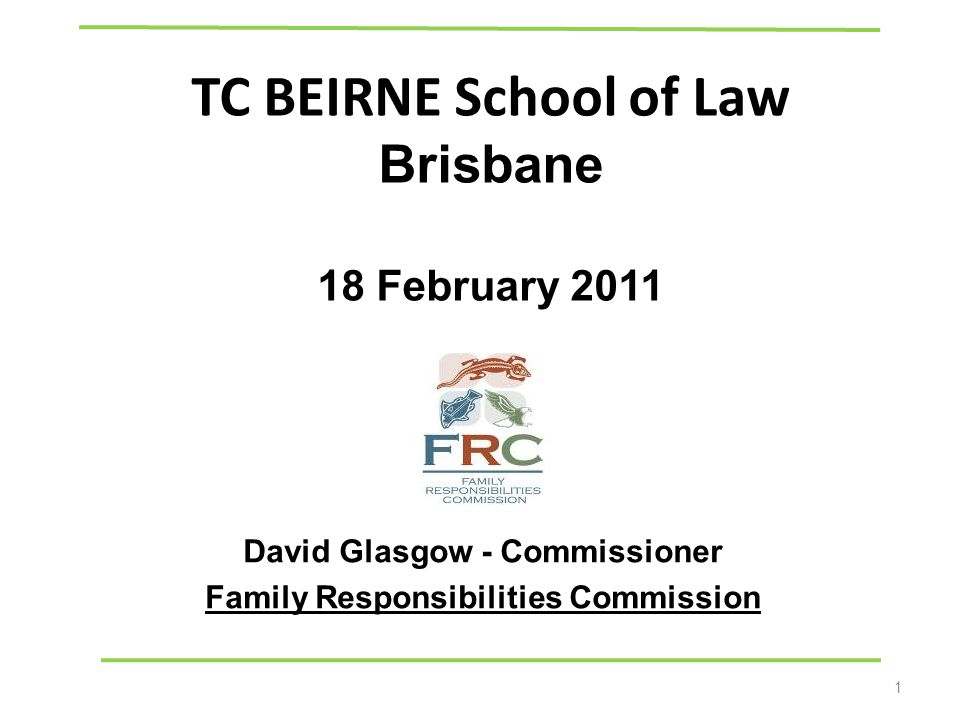 TC BEIRNE School of Law Brisbane 18 February 2011 David Glasgow - Commissioner Family Responsibilities Commission 1