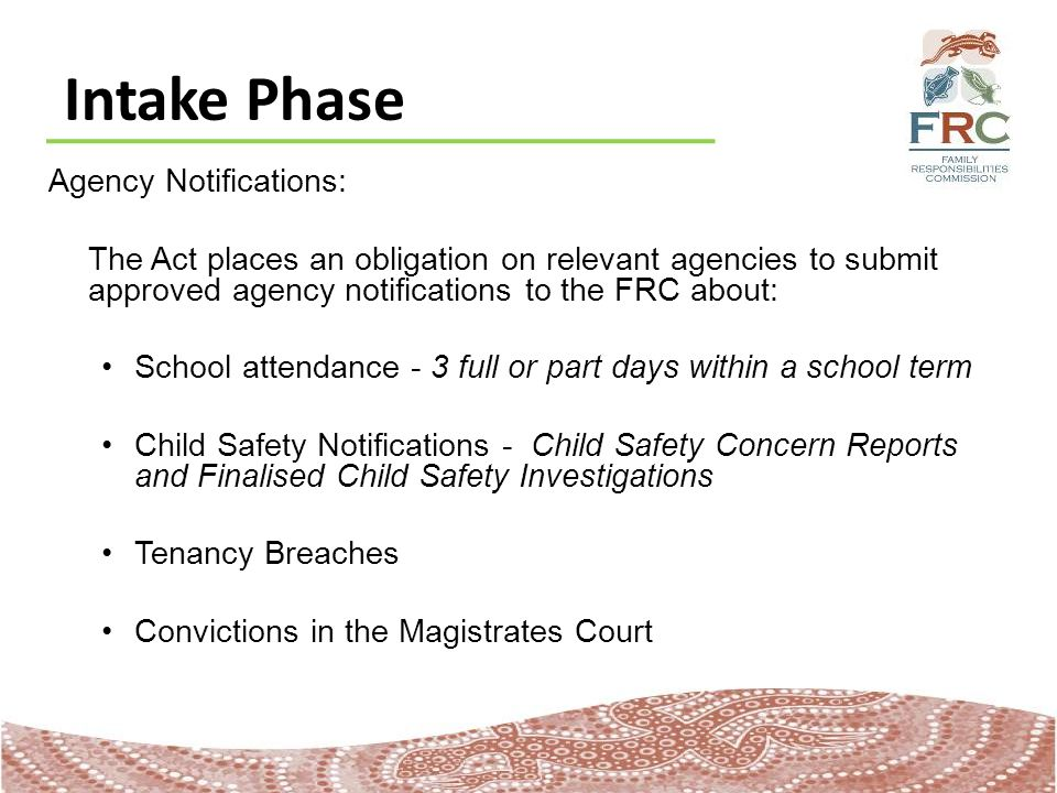 Intake Phase Agency Notifications: The Act places an obligation on relevant agencies to submit approved agency notifications to the FRC about: School attendance - 3 full or part days within a school term Child Safety Notifications - Child Safety Concern Reports and Finalised Child Safety Investigations Tenancy Breaches Convictions in the Magistrates Court