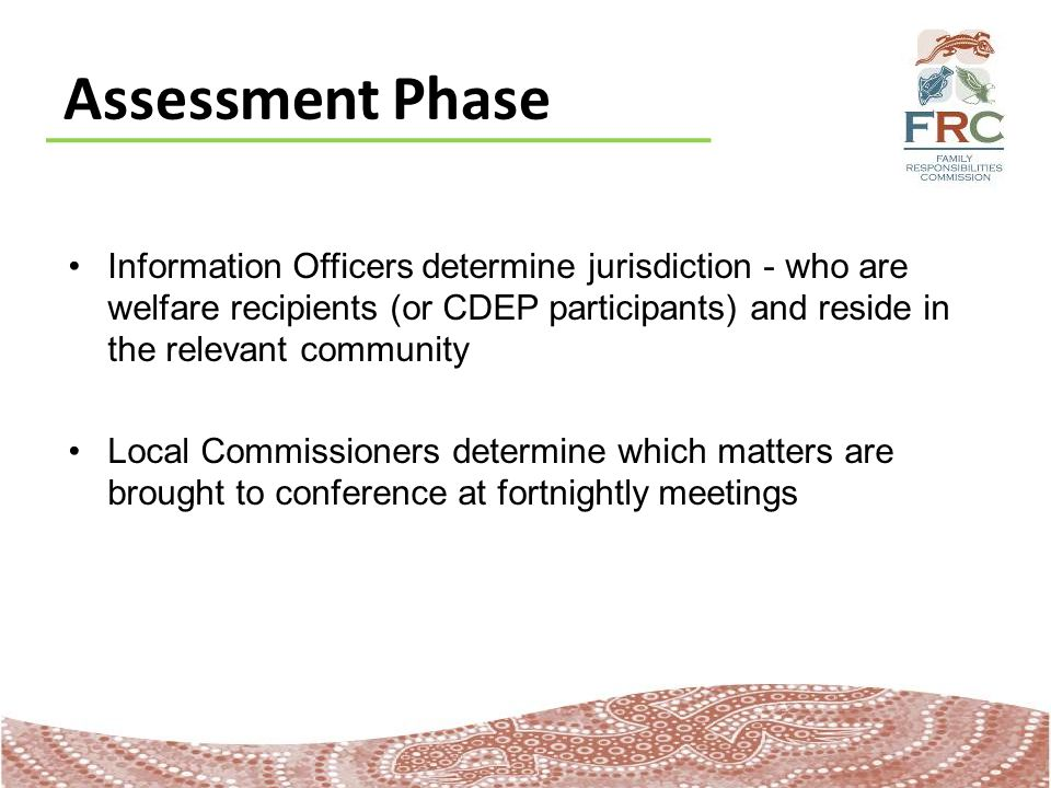 Assessment Phase Information Officers determine jurisdiction - who are welfare recipients (or CDEP participants) and reside in the relevant community Local Commissioners determine which matters are brought to conference at fortnightly meetings