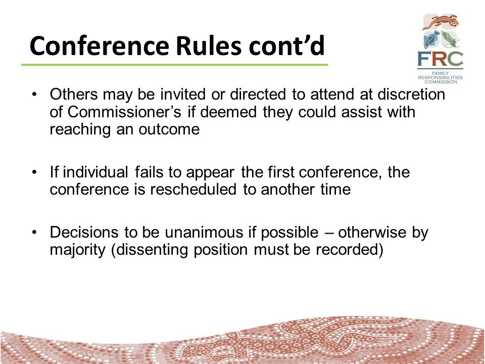 Conference Rules cont'd Others may be invited or directed to attend at discretion of Commissioner's if deemed they could assist with reaching an outcome If individual fails to appear the first conference, the conference is rescheduled to another time Decisions to be unanimous if possible – otherwise by majority (dissenting position must be recorded)