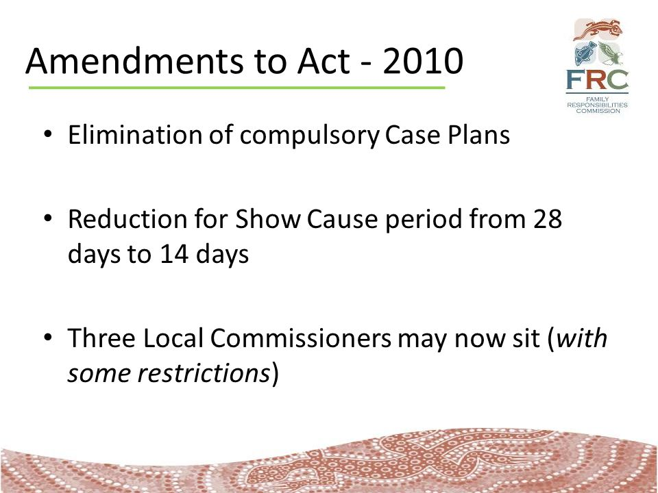 Amendments to Act - 2010 Elimination of compulsory Case Plans Reduction for Show Cause period from 28 days to 14 days Three Local Commissioners may now sit (with some restrictions)