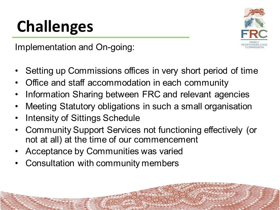 Challenges Implementation and On-going: Setting up Commissions offices in very short period of time Office and staff accommodation in each community Information Sharing between FRC and relevant agencies Meeting Statutory obligations in such a small organisation Intensity of Sittings Schedule Community Support Services not functioning effectively (or not at all) at the time of our commencement Acceptance by Communities was varied Consultation with community members