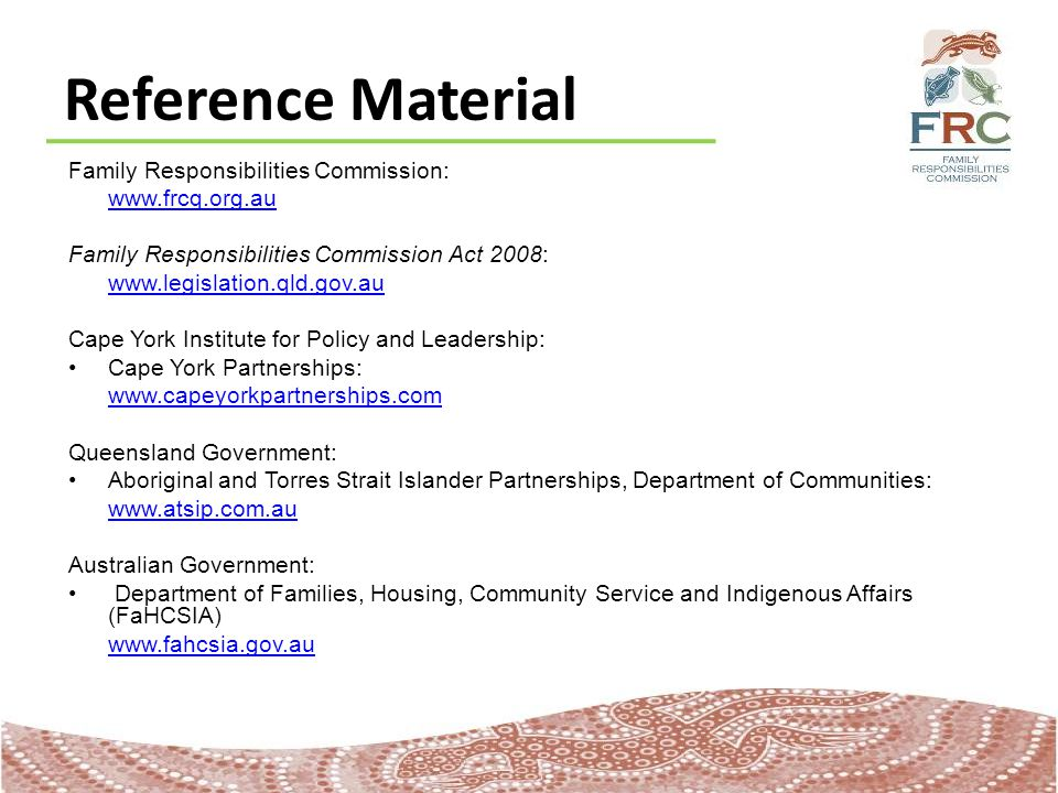 Reference Material Family Responsibilities Commission: www.frcq.org.au Family Responsibilities Commission Act 2008: www.legislation.qld.gov.au Cape York Institute for Policy and Leadership: Cape York Partnerships: www.capeyorkpartnerships.com Queensland Government: Aboriginal and Torres Strait Islander Partnerships, Department of Communities: www.atsip.com.au Australian Government: Department of Families, Housing, Community Service and Indigenous Affairs (FaHCSIA) www.fahcsia.gov.au