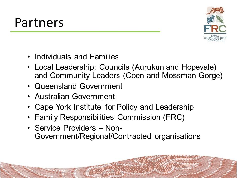 Partners Individuals and Families Local Leadership: Councils (Aurukun and Hopevale) and Community Leaders (Coen and Mossman Gorge) Queensland Government Australian Government Cape York Institute for Policy and Leadership Family Responsibilities Commission (FRC) Service Providers – Non- Government/Regional/Contracted organisations