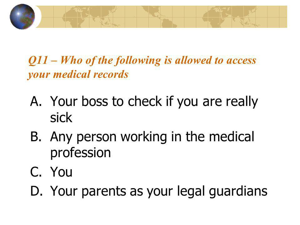 Q11 – Who of the following is allowed to access your medical records A.Your boss to check if you are really sick B.Any person working in the medical profession C.You D.Your parents as your legal guardians