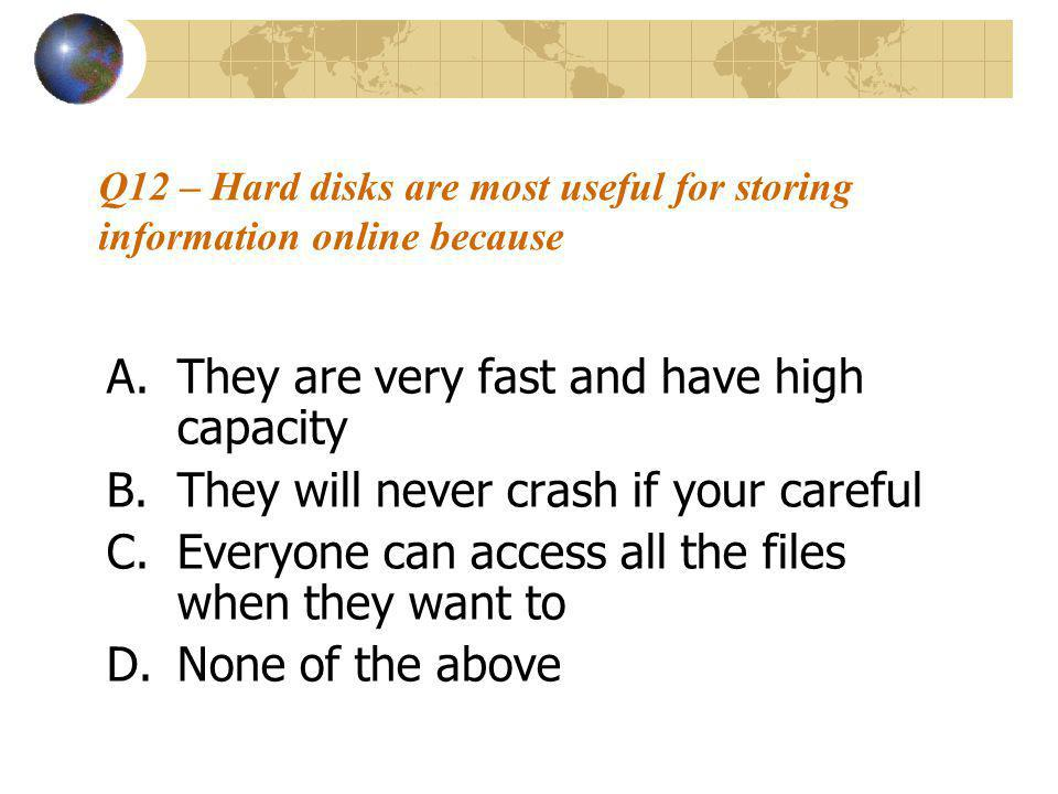 Q12 – Hard disks are most useful for storing information online because A.They are very fast and have high capacity B.They will never crash if your careful C.Everyone can access all the files when they want to D.None of the above
