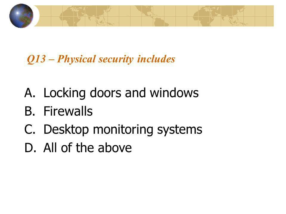 Q13 – Physical security includes A.Locking doors and windows B.Firewalls C.Desktop monitoring systems D.All of the above