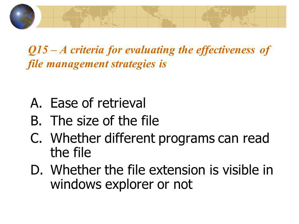 Q15 – A criteria for evaluating the effectiveness of file management strategies is A.Ease of retrieval B.The size of the file C.Whether different programs can read the file D.Whether the file extension is visible in windows explorer or not