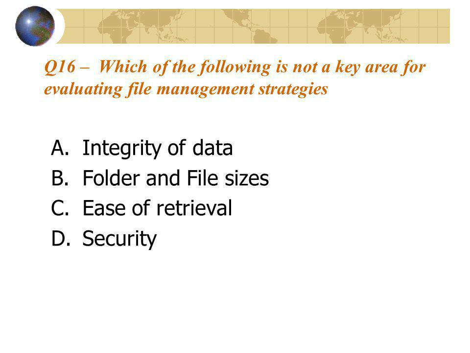Q16 – Which of the following is not a key area for evaluating file management strategies A.Integrity of data B.Folder and File sizes C.Ease of retrieval D.Security