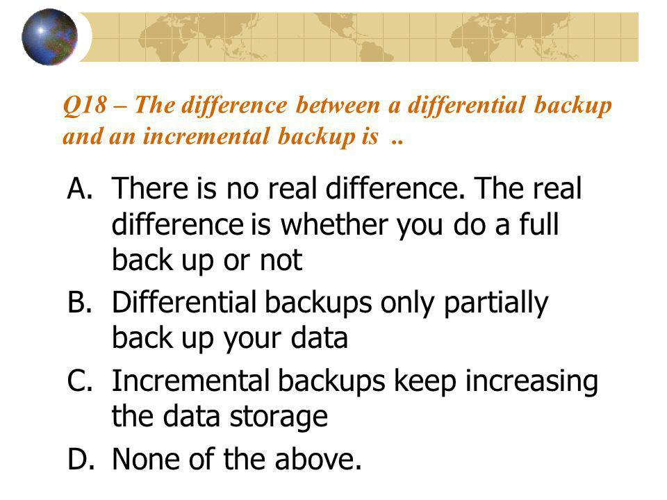 Q18 – The difference between a differential backup and an incremental backup is..
