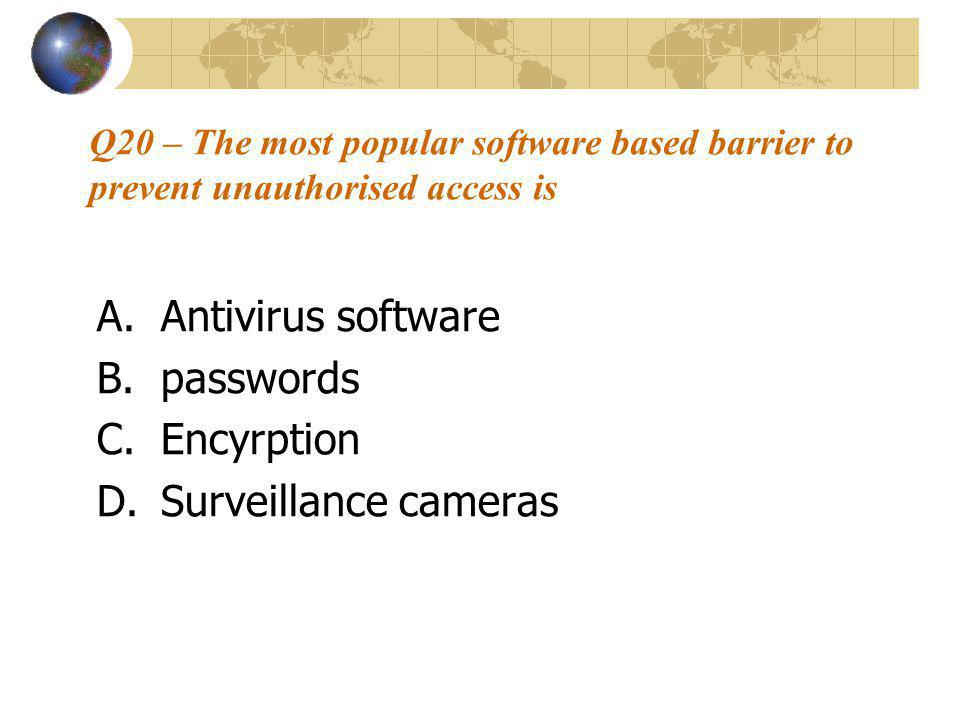 Q20 – The most popular software based barrier to prevent unauthorised access is A.Antivirus software B.passwords C.Encyrption D.Surveillance cameras