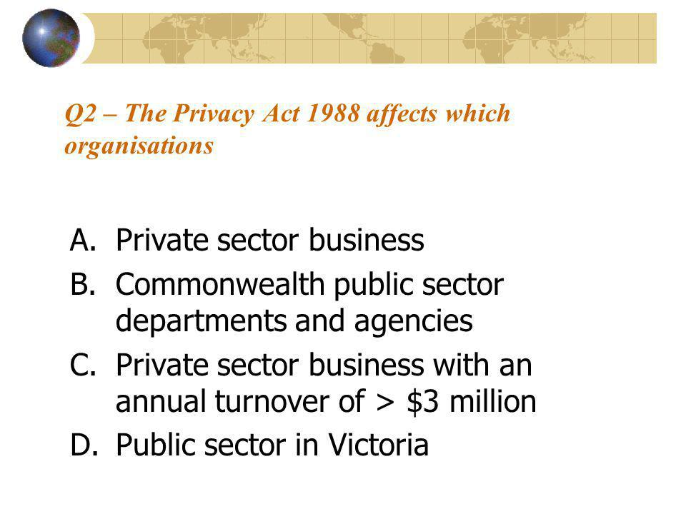 Q2 – The Privacy Act 1988 affects which organisations A.Private sector business B.Commonwealth public sector departments and agencies C.Private sector business with an annual turnover of > $3 million D.Public sector in Victoria