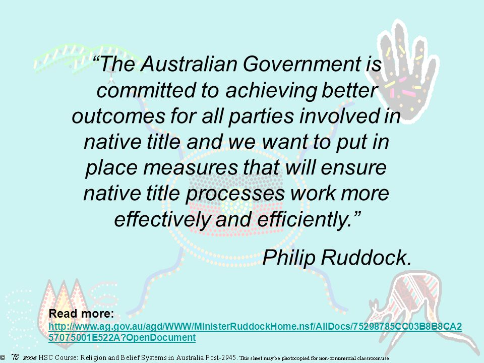 The Australian Government is committed to achieving better outcomes for all parties involved in native title and we want to put in place measures that will ensure native title processes work more effectively and efficiently. Philip Ruddock.