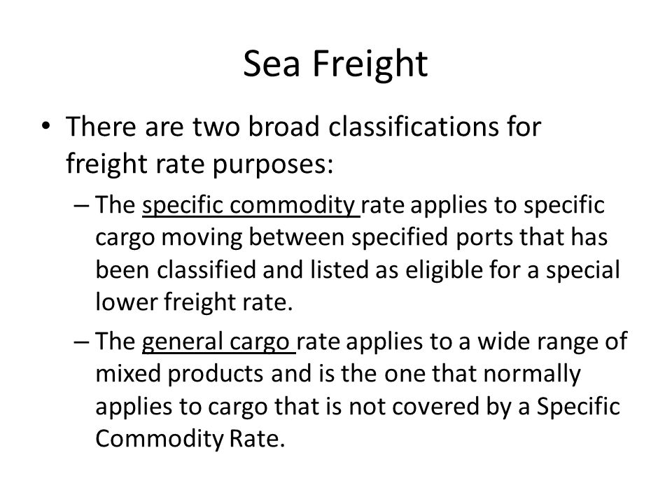 Sea Freight There are two broad classifications for freight rate purposes: – The specific commodity rate applies to specific cargo moving between specified ports that has been classified and listed as eligible for a special lower freight rate.