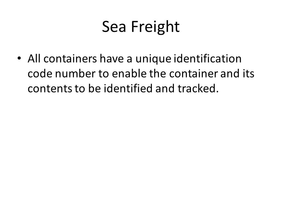 Sea Freight All containers have a unique identification code number to enable the container and its contents to be identified and tracked.