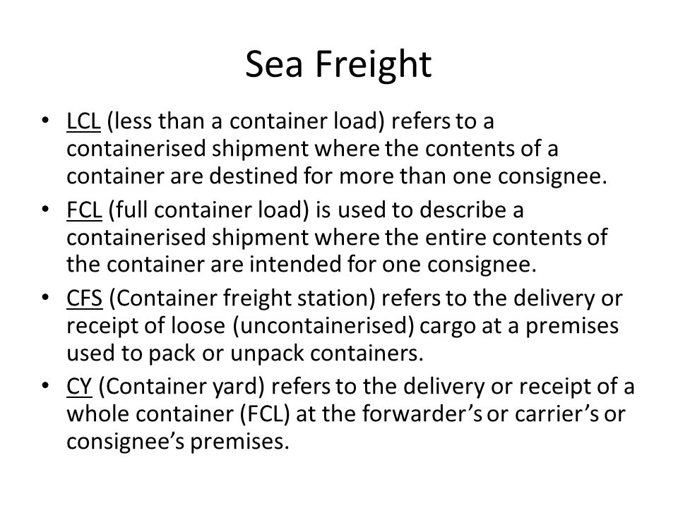 Sea Freight LCL (less than a container load) refers to a containerised shipment where the contents of a container are destined for more than one consignee.