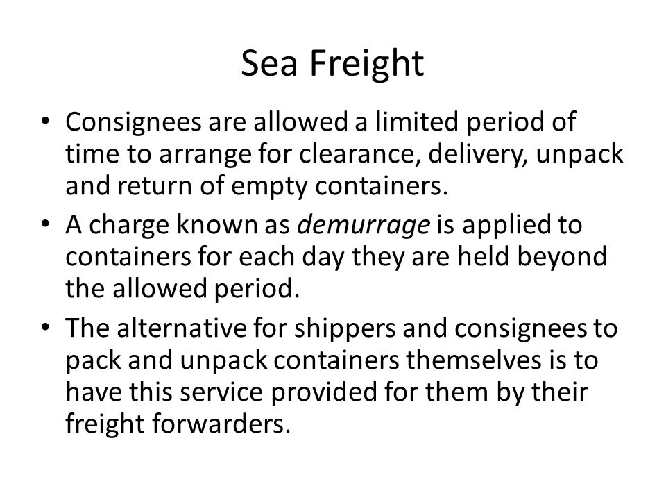 Sea Freight Consignees are allowed a limited period of time to arrange for clearance, delivery, unpack and return of empty containers.