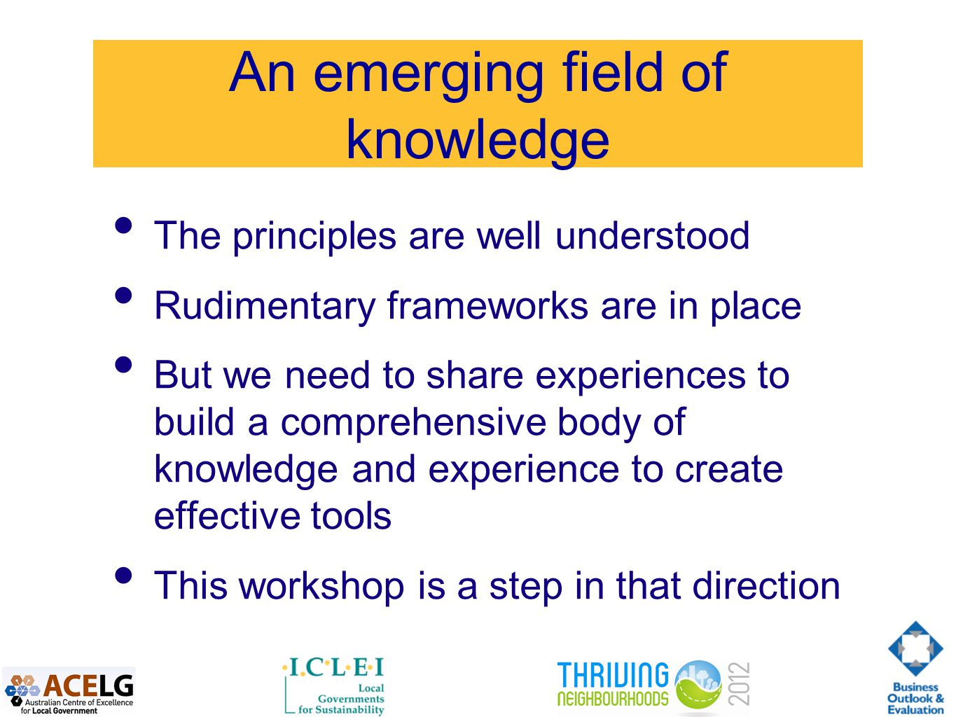 An emerging field of knowledge The principles are well understood Rudimentary frameworks are in place But we need to share experiences to build a comprehensive body of knowledge and experience to create effective tools This workshop is a step in that direction