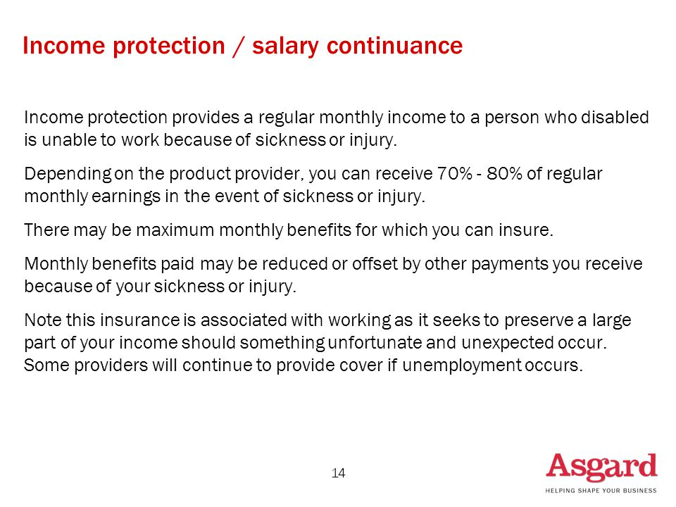 14 Income protection / salary continuance Income protection provides a regular monthly income to a person who disabled is unable to work because of sickness or injury.
