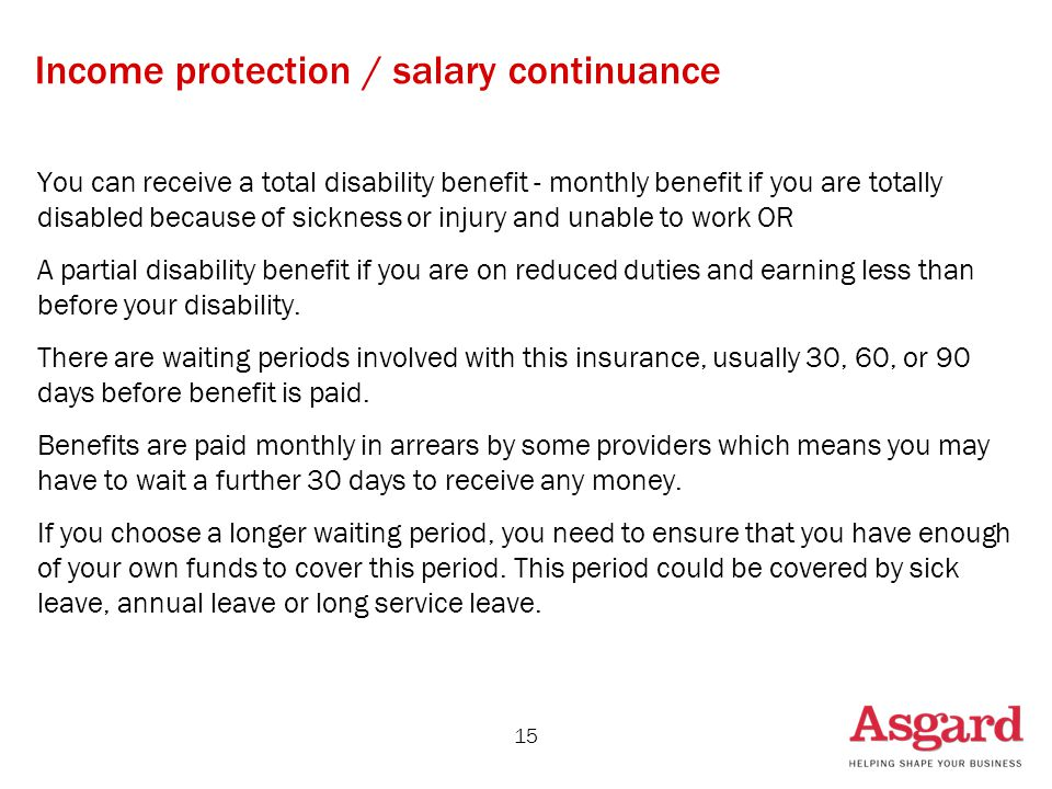 15 Income protection / salary continuance You can receive a total disability benefit - monthly benefit if you are totally disabled because of sickness or injury and unable to work OR A partial disability benefit if you are on reduced duties and earning less than before your disability.