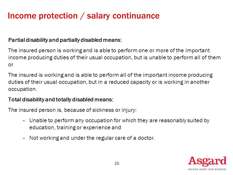 16 Income protection / salary continuance Partial disability and partially disabled means: The insured person is working and is able to perform one or more of the important income producing duties of their usual occupation, but is unable to perform all of them or The insured is working and is able to perform all of the important income producing duties of their usual occupation, but in a reduced capacity or is working in another occupation.