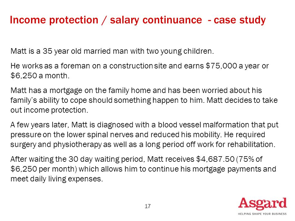 17 Income protection / salary continuance - case study Matt is a 35 year old married man with two young children.