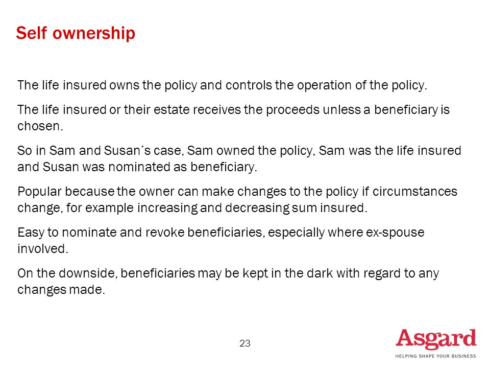 23 Self ownership The life insured owns the policy and controls the operation of the policy.