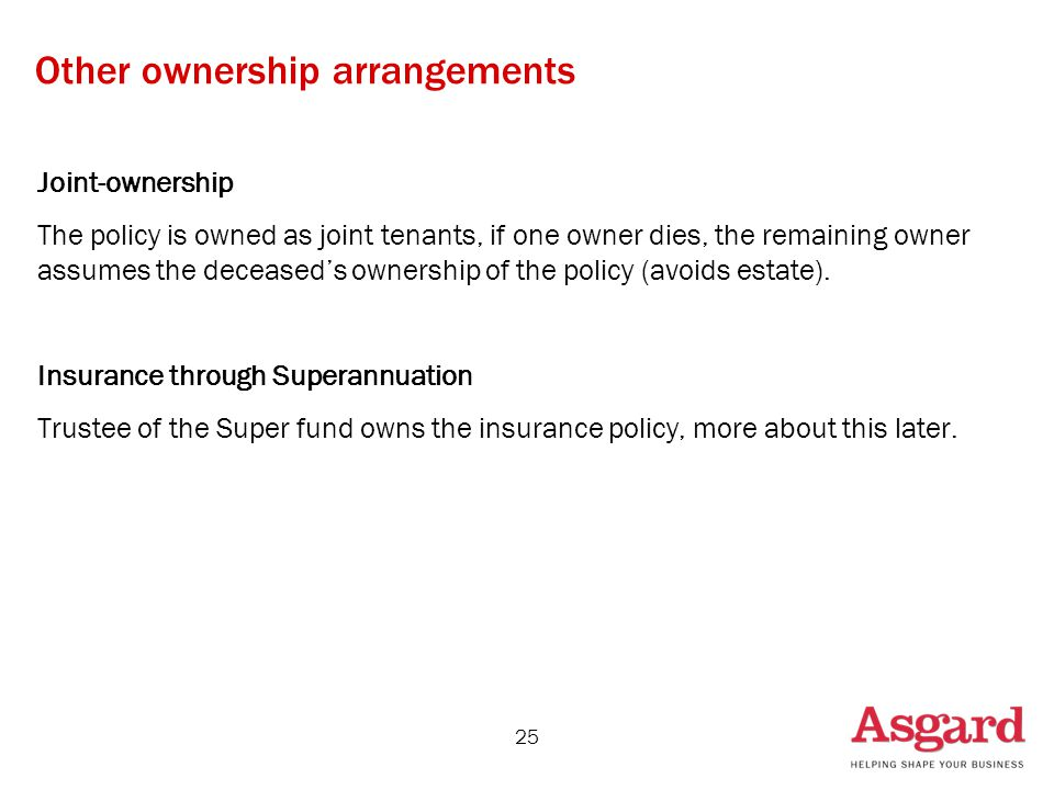 25 Other ownership arrangements Joint-ownership The policy is owned as joint tenants, if one owner dies, the remaining owner assumes the deceased's ownership of the policy (avoids estate).