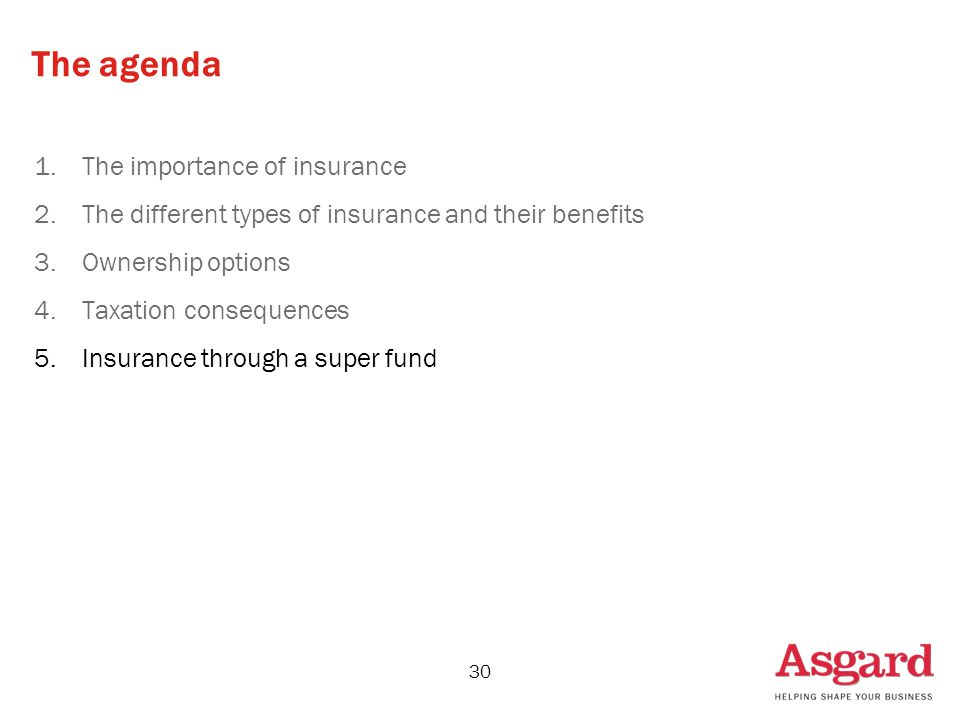 30 The agenda 1.The importance of insurance 2.The different types of insurance and their benefits 3.Ownership options 4.Taxation consequences 5.Insurance through a super fund