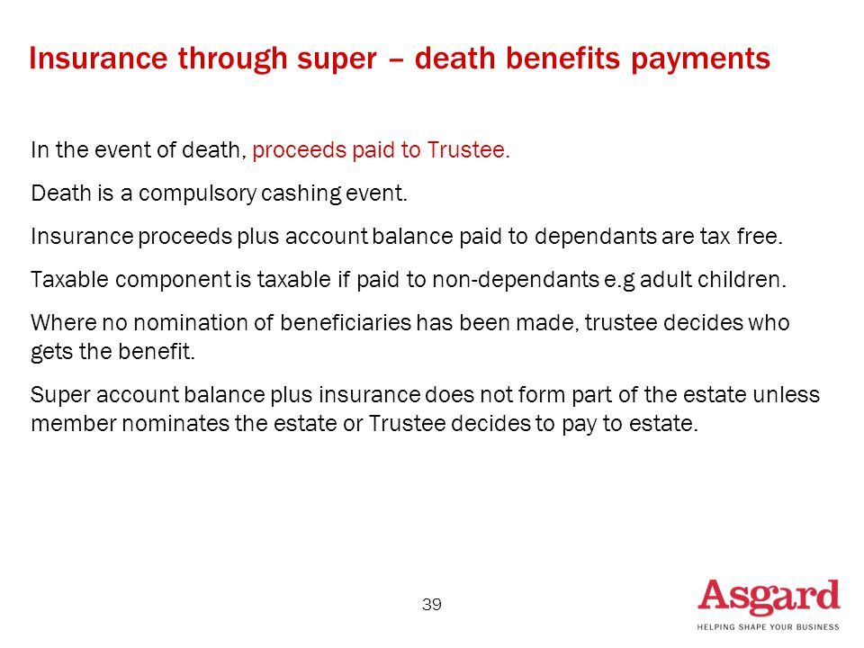 39 Insurance through super – death benefits payments In the event of death, proceeds paid to Trustee.