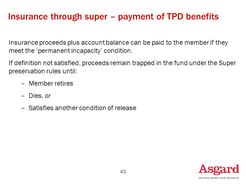 43 Insurance through super – payment of TPD benefits Insurance proceeds plus account balance can be paid to the member if they meet the 'permanent incapacity' condition.