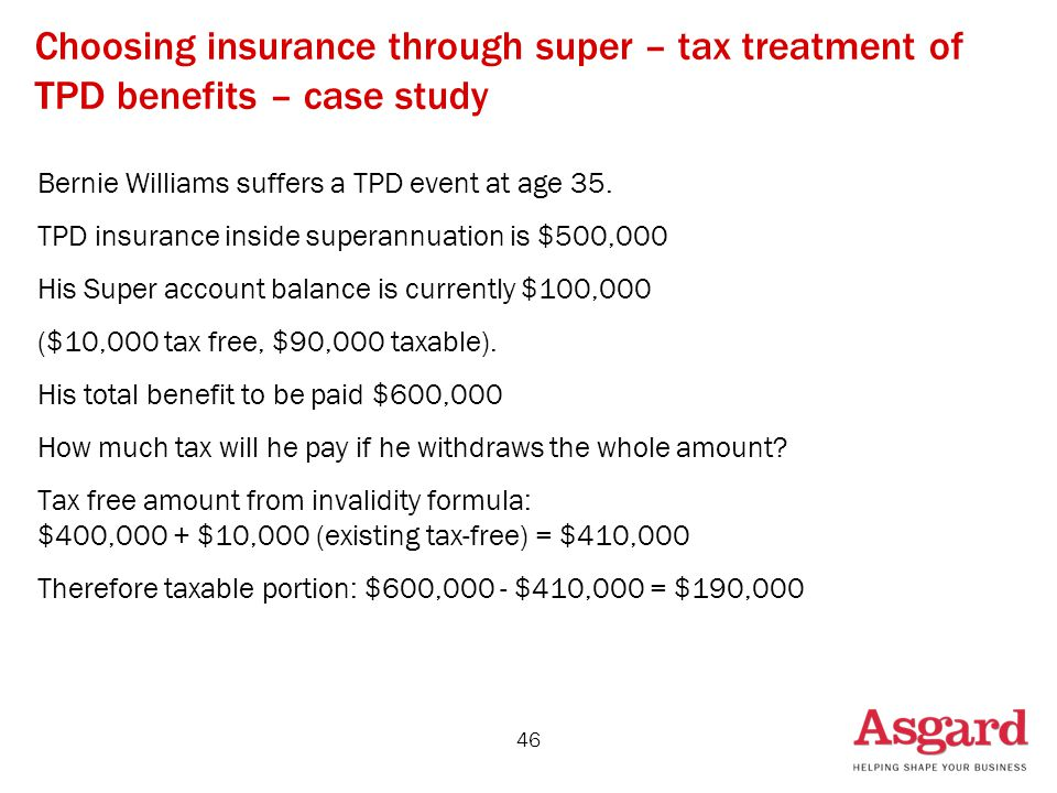 46 Choosing insurance through super – tax treatment of TPD benefits – case study Bernie Williams suffers a TPD event at age 35.