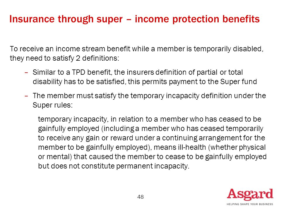 48 Insurance through super – income protection benefits To receive an income stream benefit while a member is temporarily disabled, they need to satisfy 2 definitions: –Similar to a TPD benefit, the insurers definition of partial or total disability has to be satisfied, this permits payment to the Super fund –The member must satisfy the temporary incapacity definition under the Super rules: temporary incapacity, in relation to a member who has ceased to be gainfully employed (including a member who has ceased temporarily to receive any gain or reward under a continuing arrangement for the member to be gainfully employed), means ill-health (whether physical or mental) that caused the member to cease to be gainfully employed but does not constitute permanent incapacity.