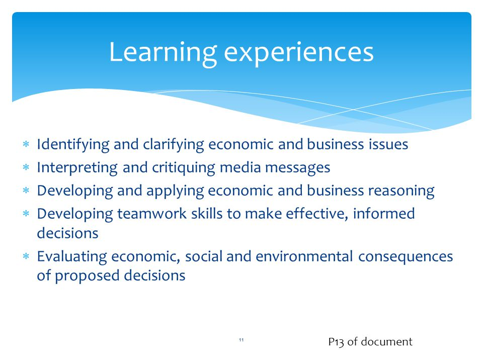  Identifying and clarifying economic and business issues  Interpreting and critiquing media messages  Developing and applying economic and business reasoning  Developing teamwork skills to make effective, informed decisions  Evaluating economic, social and environmental consequences of proposed decisions Learning experiences P13 of document 11
