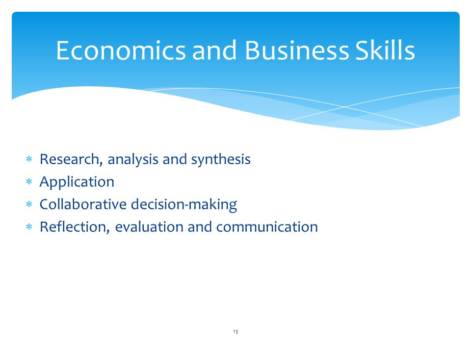  Research, analysis and synthesis  Application  Collaborative decision-making  Reflection, evaluation and communication Economics and Business Skills 15