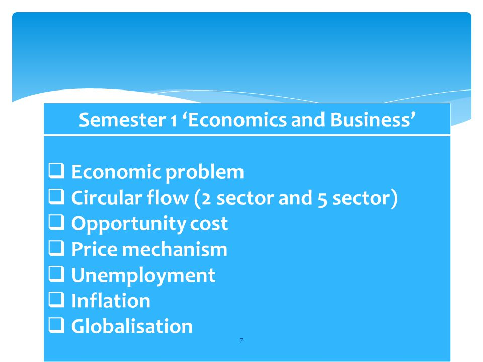 Semester 1 'Economics and Business'  Economic problem  Circular flow (2 sector and 5 sector)  Opportunity cost  Price mechanism  Unemployment  Inflation  Globalisation 7