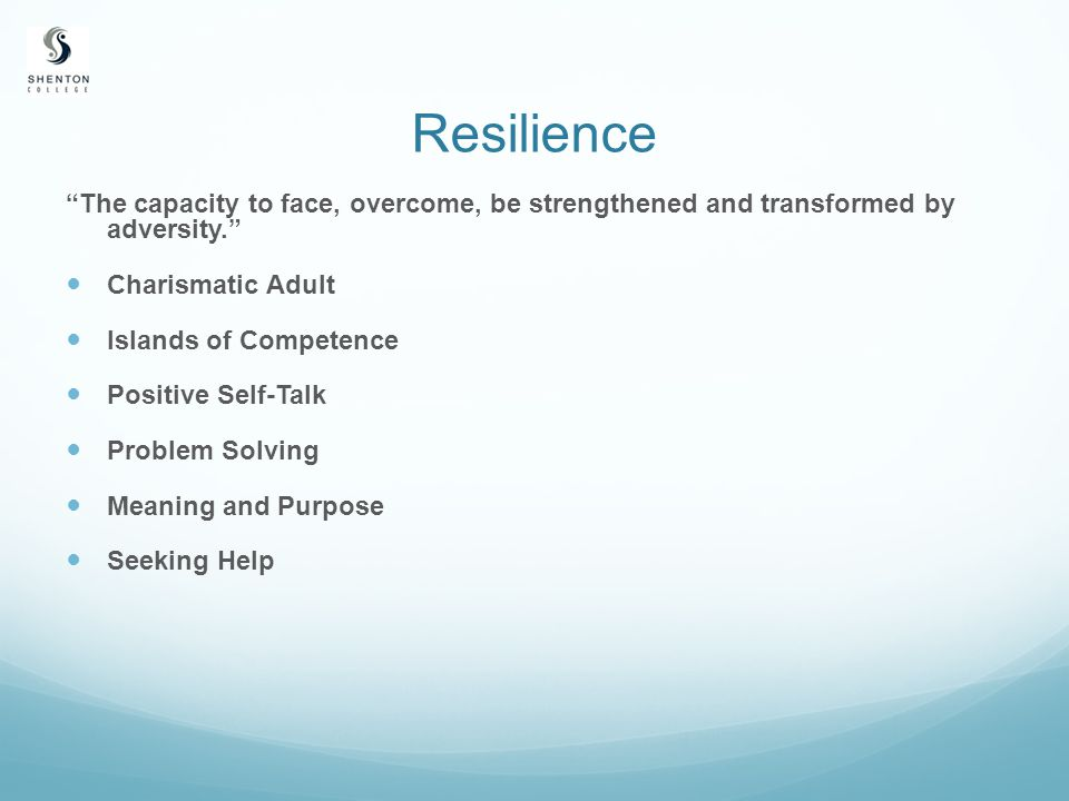 Resilience The capacity to face, overcome, be strengthened and transformed by adversity. Charismatic Adult Islands of Competence Positive Self-Talk Problem Solving Meaning and Purpose Seeking Help