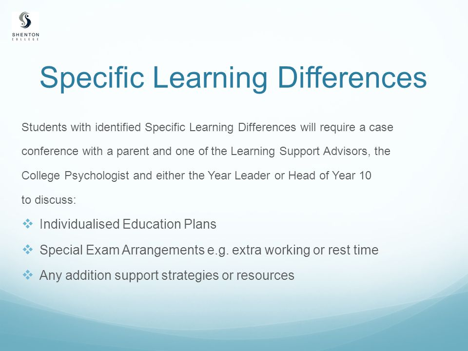 Specific Learning Differences Students with identified Specific Learning Differences will require a case conference with a parent and one of the Learning Support Advisors, the College Psychologist and either the Year Leader or Head of Year 10 to discuss:  Individualised Education Plans  Special Exam Arrangements e.g.