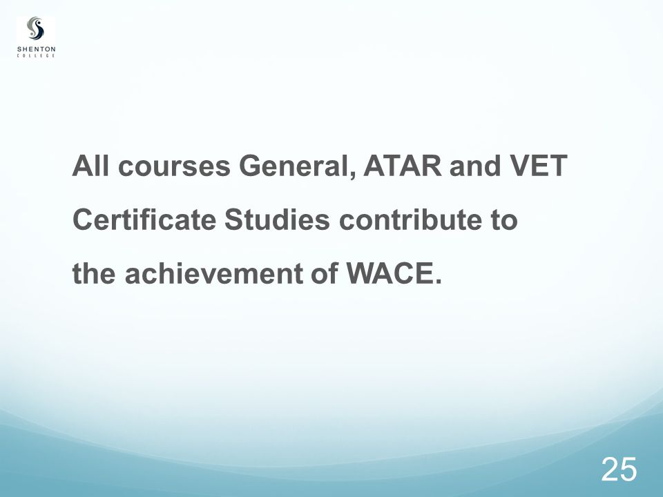 25 All courses General, ATAR and VET Certificate Studies contribute to the achievement of WACE.