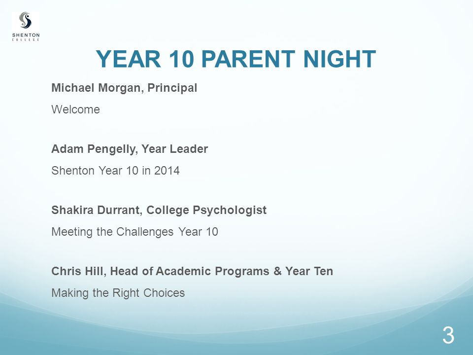 YEAR 10 PARENT NIGHT Michael Morgan, Principal Welcome Adam Pengelly, Year Leader Shenton Year 10 in 2014 Shakira Durrant, College Psychologist Meeting the Challenges Year 10 Chris Hill, Head of Academic Programs & Year Ten Making the Right Choices 3