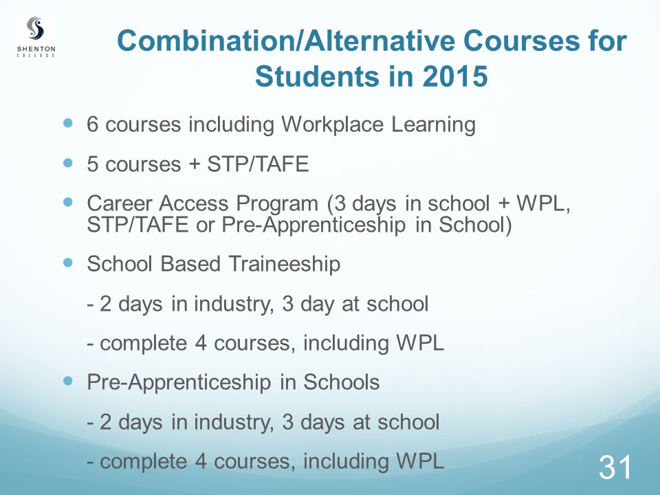 31 Combination/Alternative Courses for Students in 2015 6 courses including Workplace Learning 5 courses + STP/TAFE Career Access Program (3 days in school + WPL, STP/TAFE or Pre-Apprenticeship in School) School Based Traineeship - 2 days in industry, 3 day at school - complete 4 courses, including WPL Pre-Apprenticeship in Schools - 2 days in industry, 3 days at school - complete 4 courses, including WPL
