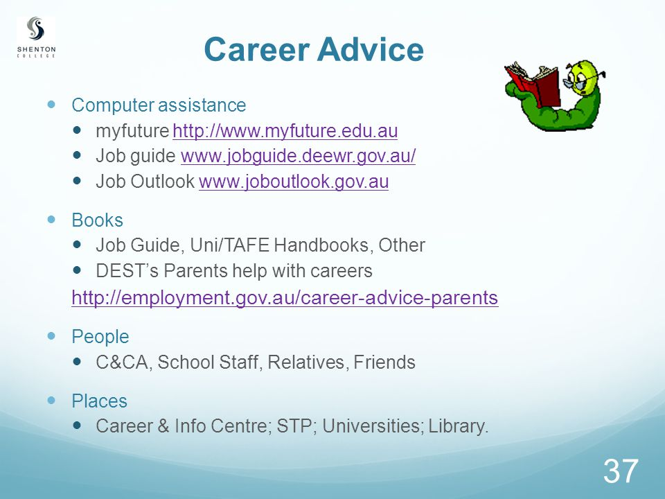 37 Career Advice Computer assistance myfuture http://www.myfuture.edu.auhttp://www.myfuture.edu.au Job guide www.jobguide.deewr.gov.au/www.jobguide.deewr.gov.au/ Job Outlook www.joboutlook.gov.auwww.joboutlook.gov.au Books Job Guide, Uni/TAFE Handbooks, Other DEST's Parents help with careers http://employment.gov.au/career-advice-parents People C&CA, School Staff, Relatives, Friends Places Career & Info Centre; STP; Universities; Library.