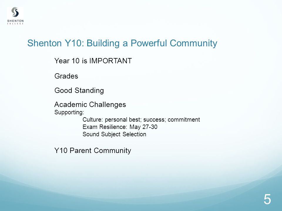 5 Shenton Y10: Building a Powerful Community Year 10 is IMPORTANT Grades Good Standing Academic Challenges Supporting: Culture: personal best; success; commitment Exam Resilience: May 27-30 Sound Subject Selection Y10 Parent Community